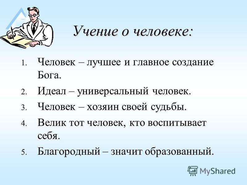 Учение о человеке: 1. Человек – лучшее и главное создание Бога. 2. Идеал – универсальный человек. 3. Человек – хозяин своей судьбы. 4. Велик тот человек, кто воспитывает себя. 5. Благородный – значит образованный.