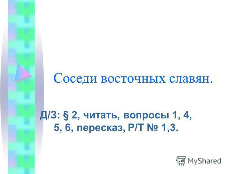 Соседи восточных славян. Д/З: § 2, читать, вопросы 1, 4, 5, 6, пересказ, Р/Т 1,3.