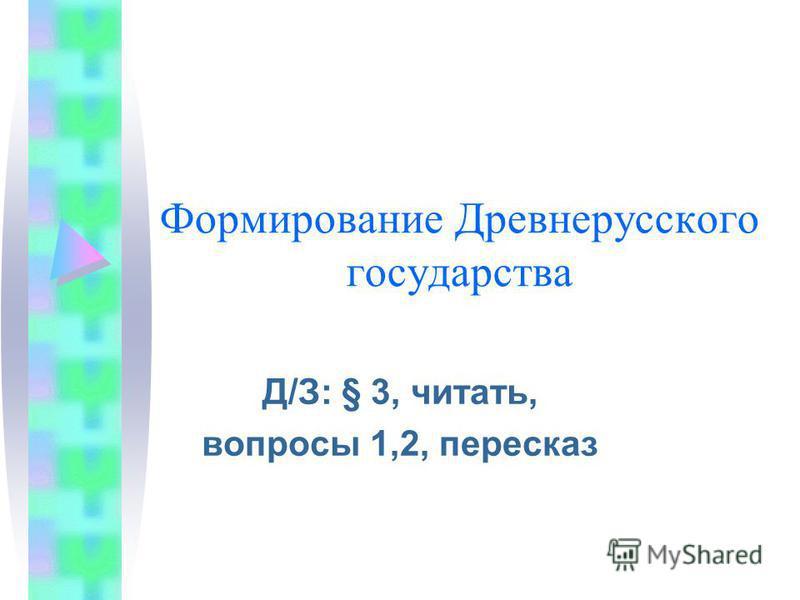 Формирование Древнерусского государства Д/З: § 3, читать, вопросы 1,2, пересказ