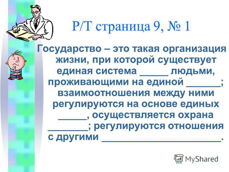 Р/Т страница 9, 1 Государство – это такая организация жизни, при которой существует единая система _____ людьми, проживающими на единой ______; взаимоотношения между ними регулируются на основе единых _____, осуществляется охрана _______; регулируютс