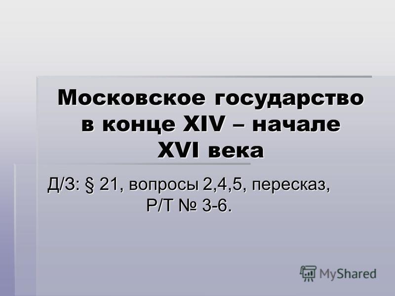 Московское государство в конце XIV – начале XVI века Д/З: § 21, вопросы 2,4,5, пересказ, Р/Т 3-6.