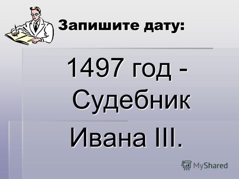 Запишите дату: 1497 год - Судебник Ивана III.