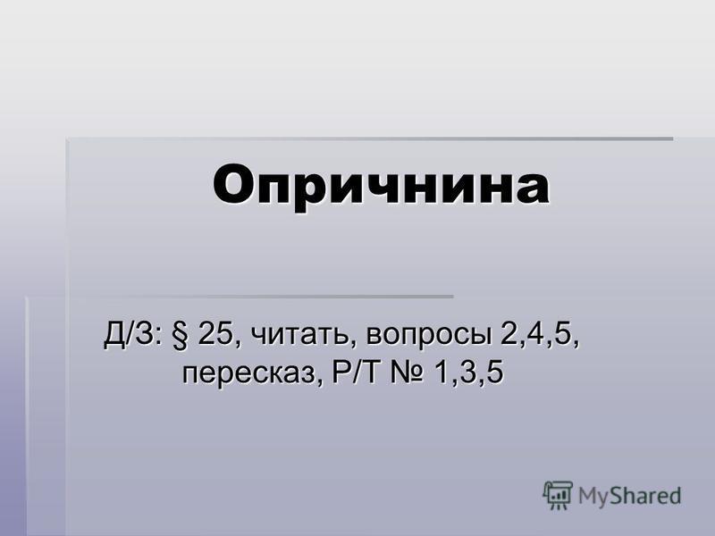 Опричнина Д/З: § 25, читать, вопросы 2,4,5, пересказ, Р/Т 1,3,5