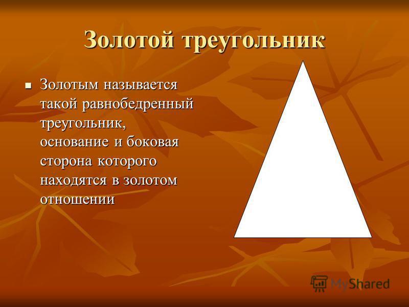 Золотой треугольник Золотым называется такой равнобедренный треугольник, основание и боковая сторона которого находятся в золотом отношении Золотым называется такой равнобедренный треугольник, основание и боковая сторона которого находятся в золотом