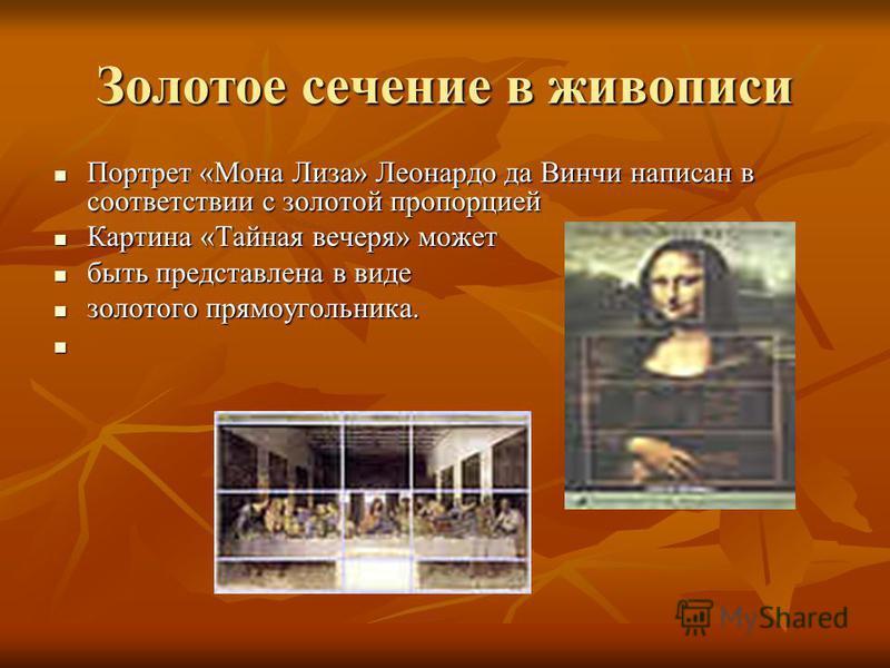 Золотое сечение в живописи Портрет «Мона Лиза» Леонардо да Винчи написан в соответствии с золотой пропорцией Портрет «Мона Лиза» Леонардо да Винчи написан в соответствии с золотой пропорцией Картина «Тайная вечеря» может Картина «Тайная вечеря» может