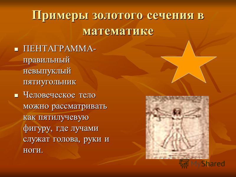 Примеры золотого сечения в математике ПЕНТАГРАММА- правильный невыпуклый пятиугольник ПЕНТАГРАММА- правильный невыпуклый пятиугольник Человеческое тело можно рассматривать как пятилучевую фигуру, где лучами служат голова, руки и ноги. Человеческое те