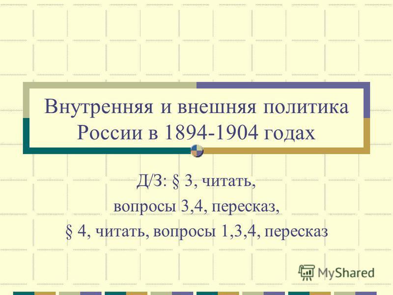 Внутренняя и внешняя политика России в 1894-1904 годах Д/З: § 3, читать, вопросы 3,4, пересказ, § 4, читать, вопросы 1,3,4, пересказ
