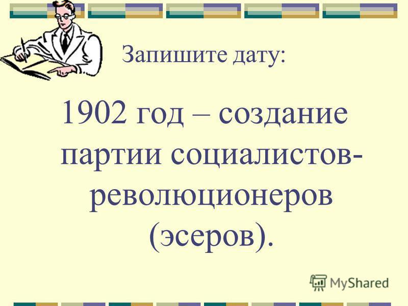 Запишите дату: 1902 год – создание партии социалистов- революционеров (эсеров).