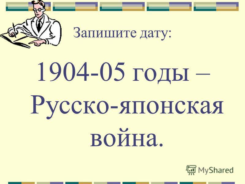 Запишите дату: 1904-05 годы – Русско-японская война.