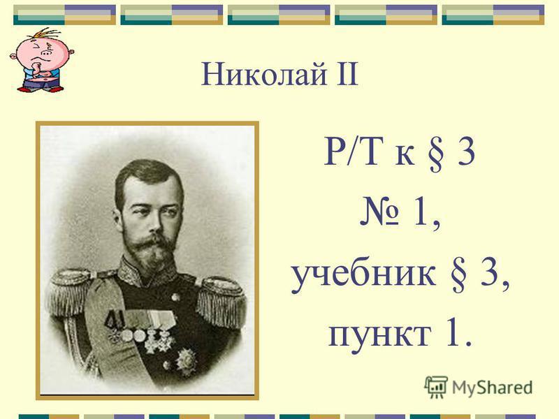 Николай II Р/Т к § 3 1, учебник § 3, пункт 1.