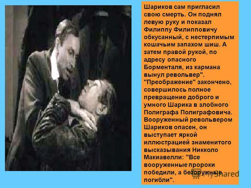 Шариков сам пригласил свою смерть. Он поднял левую руку и показал Филиппу Филипповичу обкусанный, с нестерпимым кошачьим запахом шиш. А затем правой рукой, по адресу опасного Борменталя, из кармана вынул револьвер
