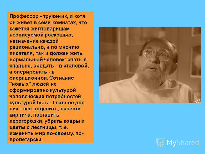 Профессор - труженик, и хотя он живет в семи комнатах, что кажется жилтоварищам неописуемой роскошью, назначение каждой рационально, и по мнению писателя, так и должен жить нормальный человек: спать в спальне, обедать - в столовой, а оперировать - в