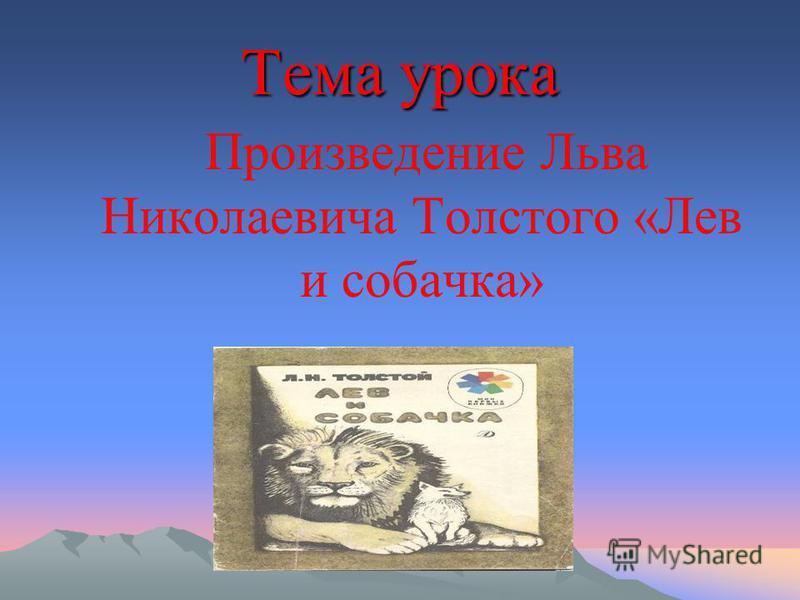 Тема урока Произведение Льва Николаевича Толстого «Лев и собачка»