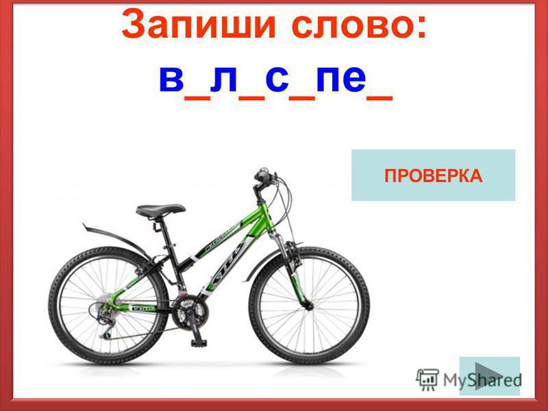 Запиши слово: в_л_с_пе_ ПРОВЕРКА