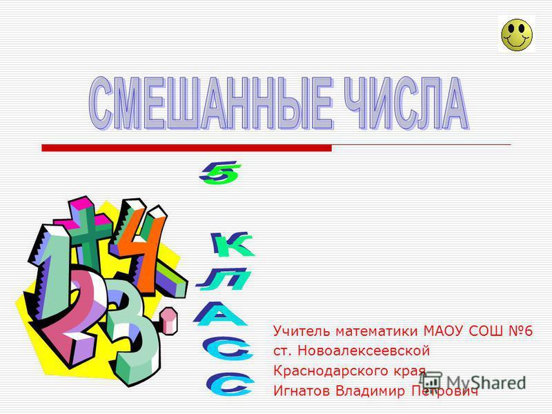 Учитель математики МАОУ СОШ 6 ст. Новоалексеевской Краснодарского края Игнатов Владимир Петрович