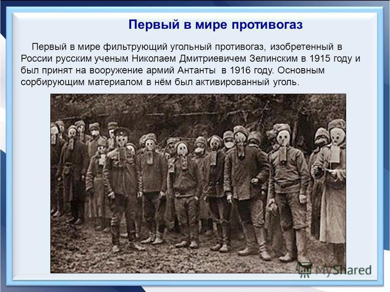 Первый в мире фильтрующий угольный противогаз, изобретенный в России русским ученым Николаем Дмитриевичем Зелинским в 1915 году и был принят на вооружение армий Антанты в 1916 году. Основным сорбирующим материалом в нём был активированный уголь. Перв