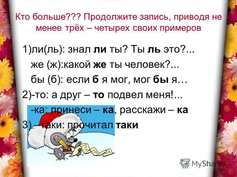 Кто больше??? Продолжите запись, приводя не менее трёх – четырех своих примеров 1)ли(ль): знал ли ты? Ты ль это?... же (ж):какой же ты человек?... бы (б): если б я мог, мог бы я… 2)-то: а друг – то подвел меня!... -ка: принеси – ка, расскажи – ка 3)