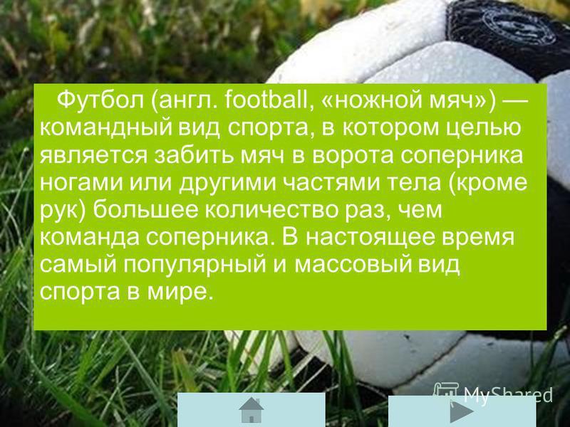 Футбол (англ. football, «ножной мяч») командный вид спорта, в котором целью является забить мяч в ворота соперника ногами или другими частями тела (кроме рук) большее количество раз, чем команда соперника. В настоящее время самый популярный и массовы