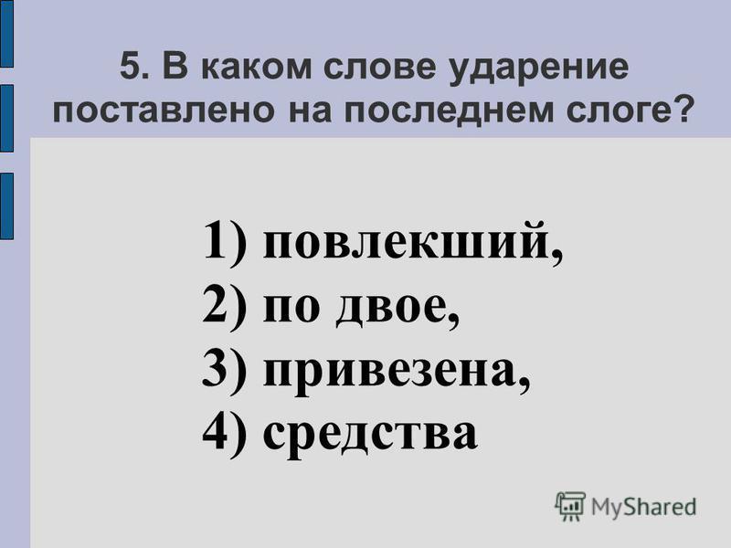 5. В каком слове ударение поставлено на последнем слоге? 1) повлекший, 2) по двое, 3) привезена, 4) средства