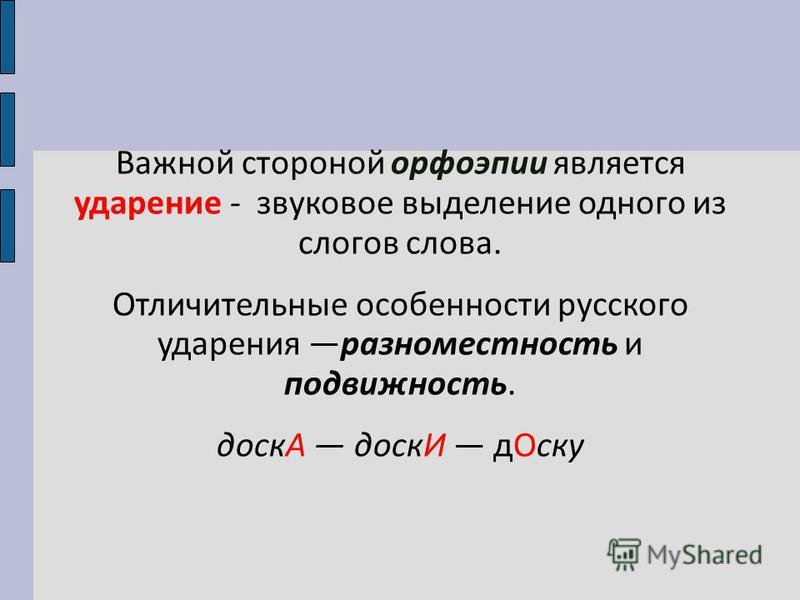Важной стороной орфоэпии является ударение - звуковое выделение одного из слогов слова. Отличительные особенности русского ударения разноместность и подвижность. доскА доскИ д Оску