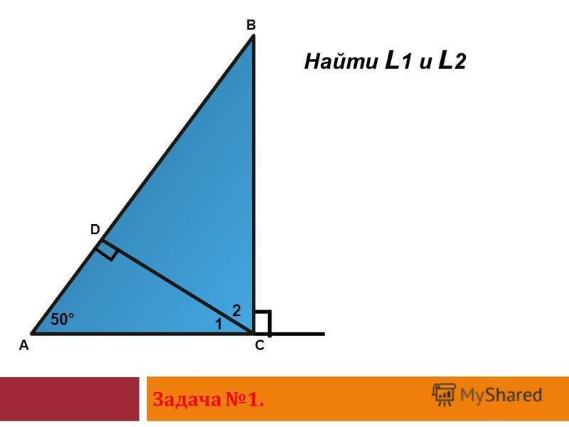 Задача 1. A D B C 1 2 50° Найти L 1 и L 2