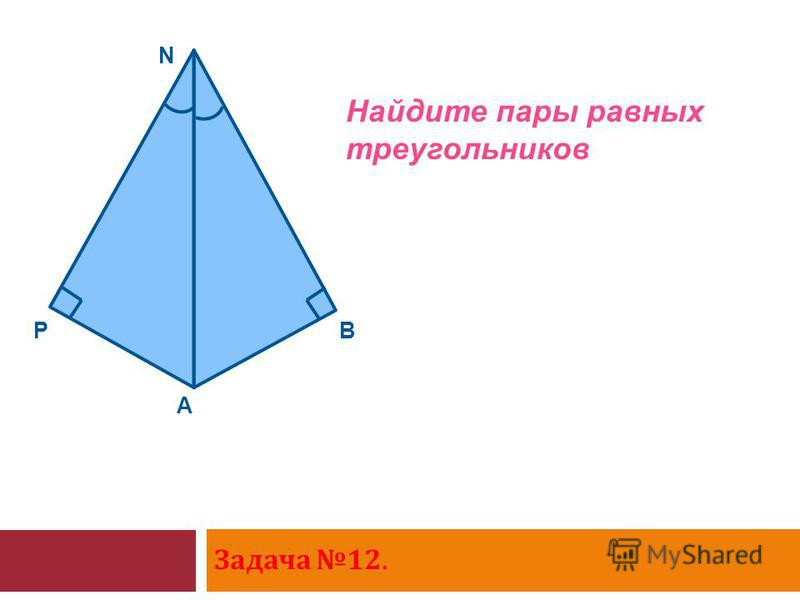 Задача 12. P A N B Найдите пары равных треугольников