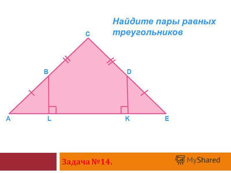 Задача 14. A B C D EKL Найдите пары равных треугольников