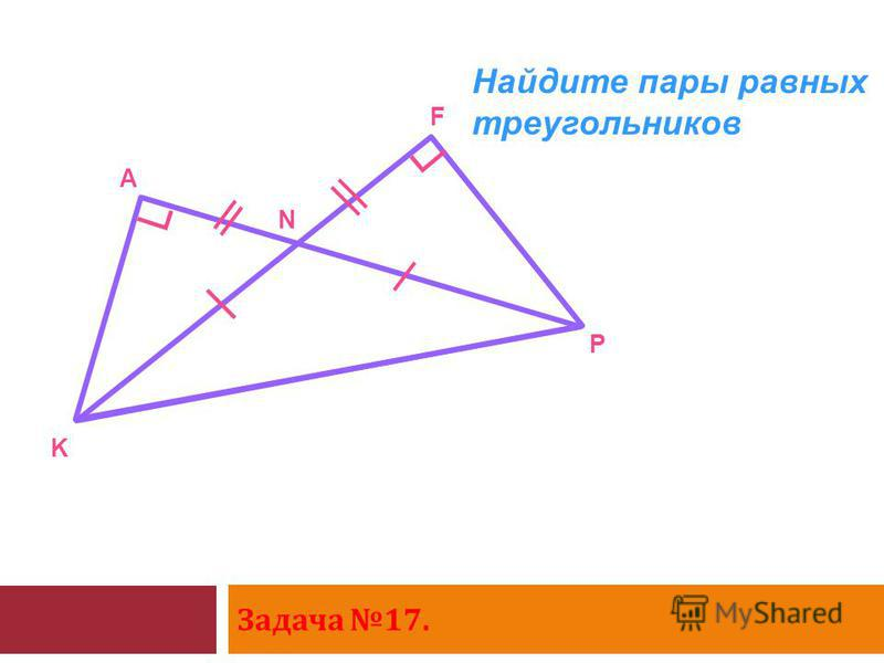 Задача 17. K A N F P Найдите пары равных треугольников