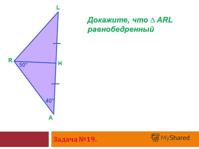 Задача 19. A R L H Докажите, что ARL равнобедренный 50° 40°