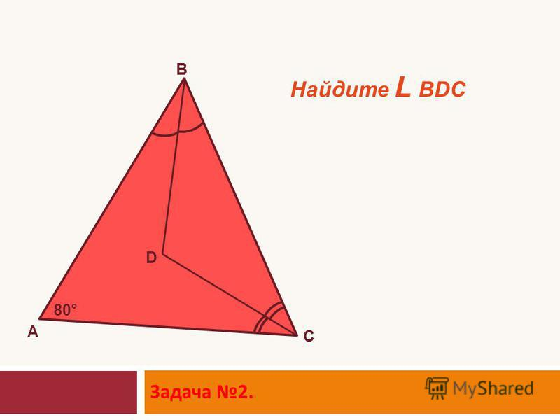 Задача 2. D A B C 80° Найдите L BDC