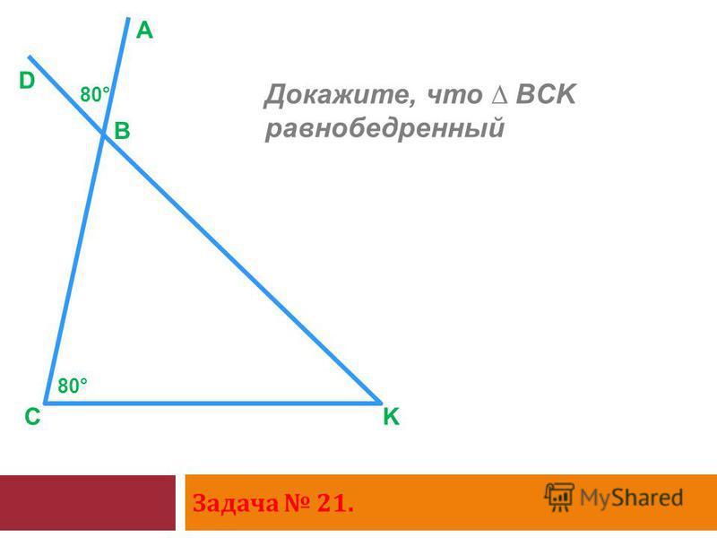 Задача 21. C D B A K Докажите, что BCK равнобедренный 80°
