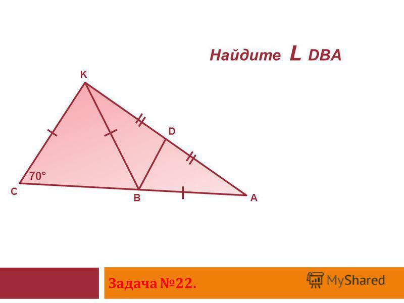 Задача 22. 70° C K D AB Найдите L DBA