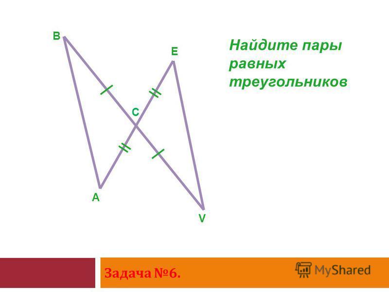 Задача 6. A B E V Найдите пары равных треугольников С