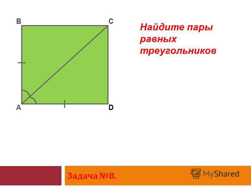 Задача 8. A BC D Найдите пары равных треугольников