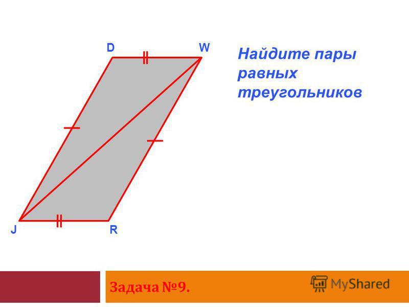 Задача 9. J DW R Найдите пары равных треугольников