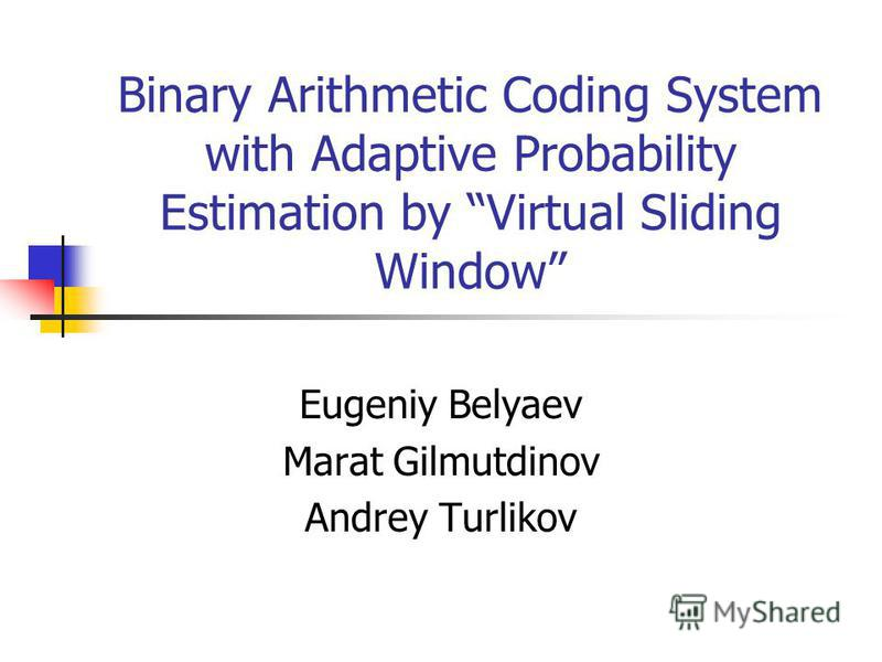 Binary Arithmetic Coding System with Adaptive Probability Estimation by Virtual Sliding Window Eugeniy Belyaev Marat Gilmutdinov Andrey Turlikov
