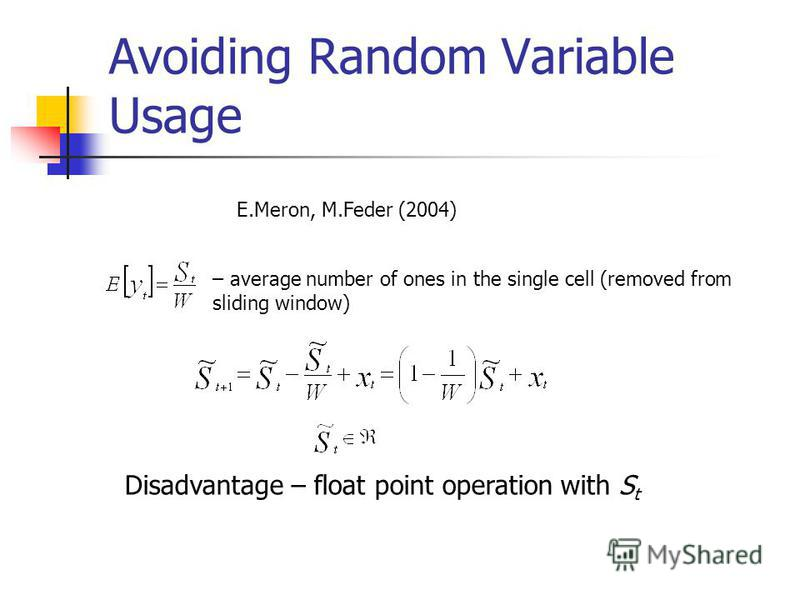 Avoiding Random Variable Usage – average number of ones in the single cell (removed from sliding window) Disadvantage – float point operation with S t E.Meron, M.Feder (2004)