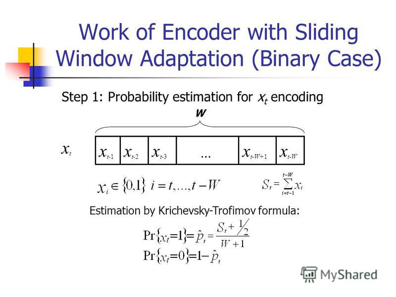 Work of Encoder with Sliding Window Adaptation (Binary Case) W xtxt x t-1 x t-2 x t-3 x t-W+1 x t-W Step 1: Probability estimation for x t encoding Estimation by Krichevsky-Trofimov formula: …