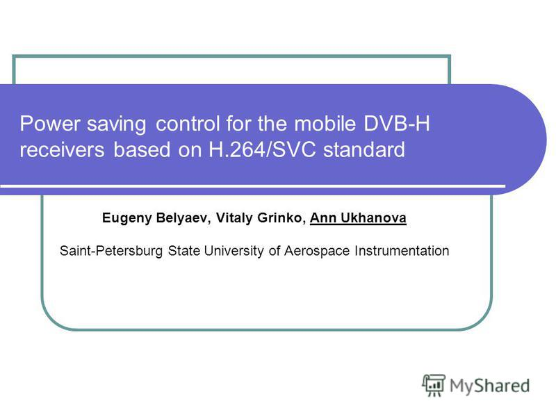 Power saving control for the mobile DVB-H receivers based on H.264/SVC standard Eugeny Belyaev, Vitaly Grinko, Ann Ukhanova Saint-Petersburg State University of Aerospace Instrumentation