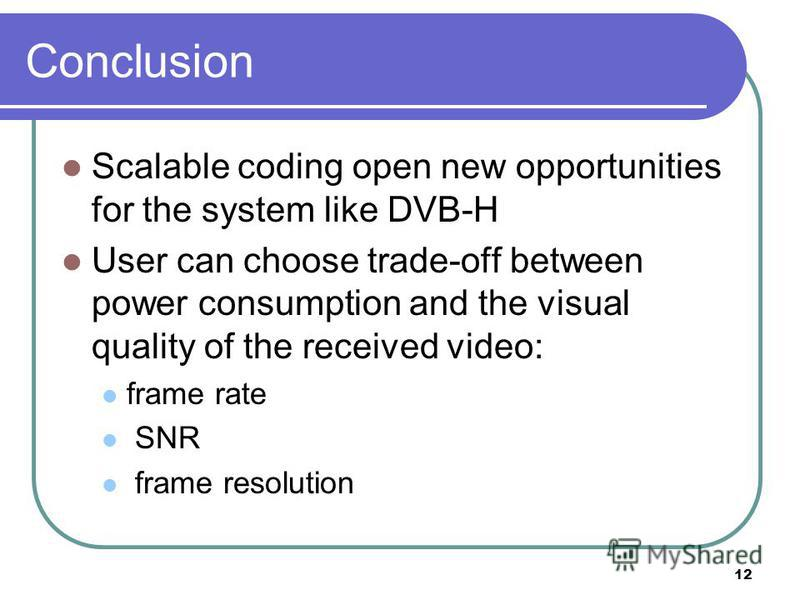 12 Conclusion Scalable coding open new opportunities for the system like DVB-H User can choose trade-off between power consumption and the visual quality of the received video: frame rate SNR frame resolution