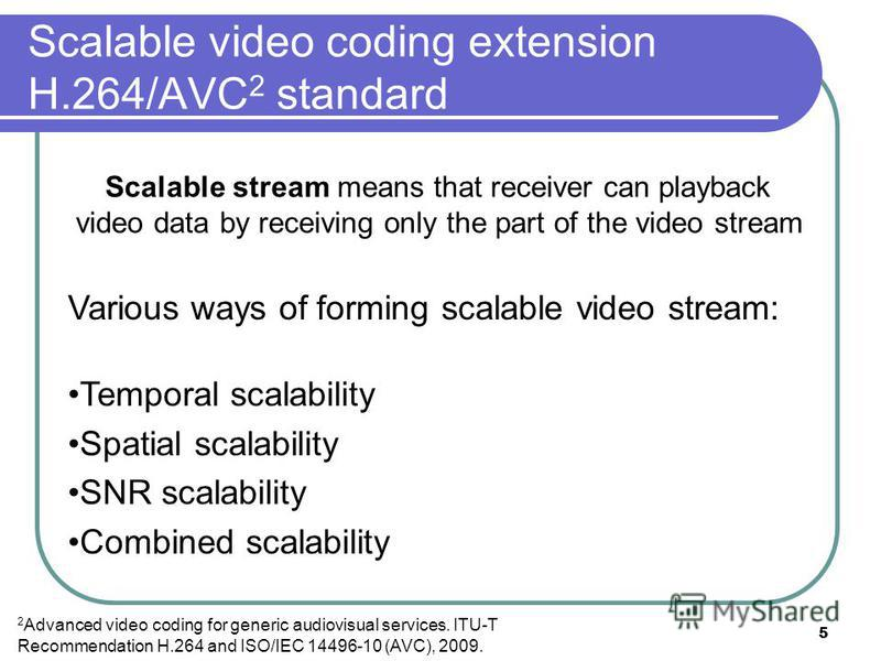 5 Scalable video coding extension H.264/AVC 2 standard 2 Advanced video coding for generic audiovisual services. ITU-T Recommendation H.264 and ISO/IEC 14496-10 (AVC), 2009. Various ways of forming scalable video stream: Temporal scalability Spatial