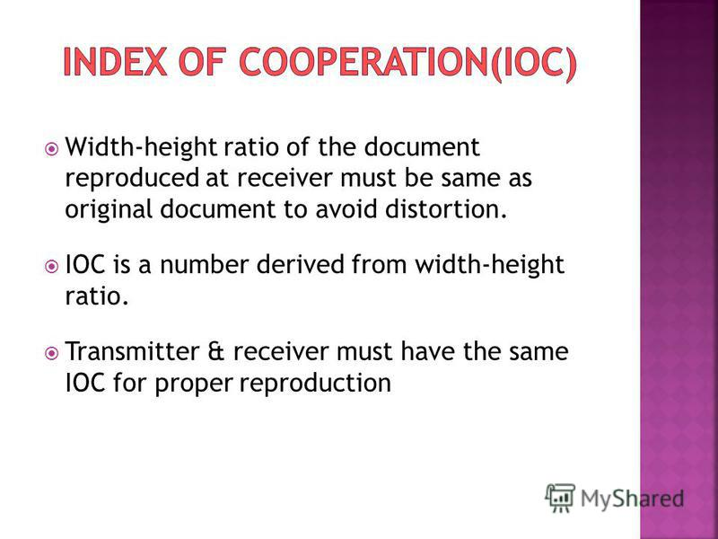 Width-height ratio of the document reproduced at receiver must be same as original document to avoid distortion. IOC is a number derived from width-height ratio. Transmitter & receiver must have the same IOC for proper reproduction