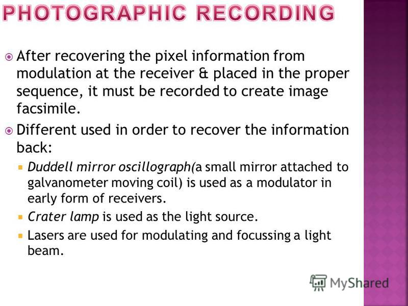 After recovering the pixel information from modulation at the receiver & placed in the proper sequence, it must be recorded to create image facsimile. Different used in order to recover the information back: Duddell mirror oscillograph(a small mirror