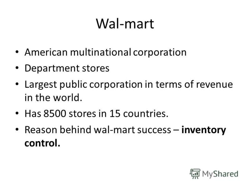 Wal-mart American multinational corporation Department stores Largest public corporation in terms of revenue in the world. Has 8500 stores in 15 countries. Reason behind wal-mart success – inventory control.
