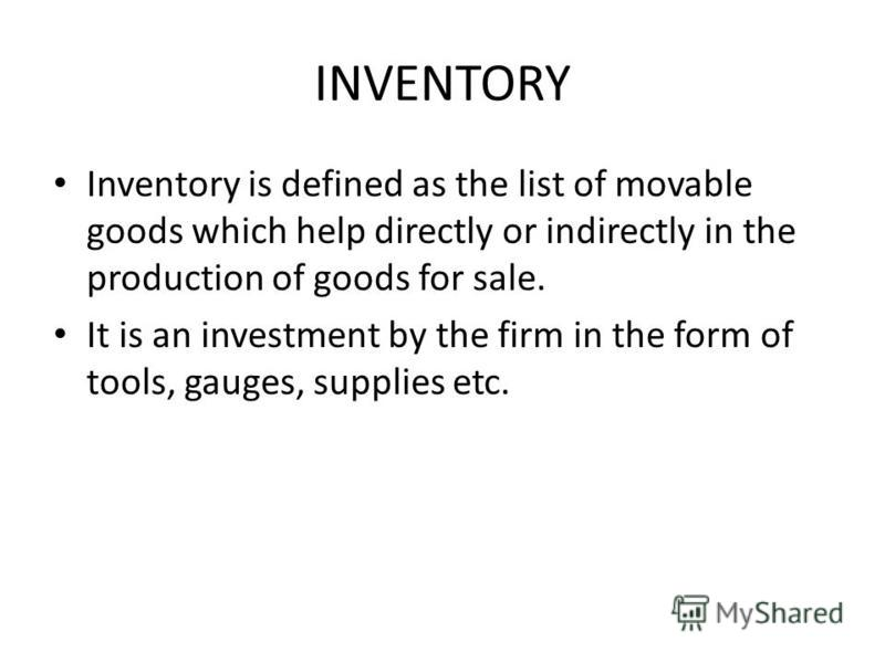 INVENTORY Inventory is defined as the list of movable goods which help directly or indirectly in the production of goods for sale. It is an investment by the firm in the form of tools, gauges, supplies etc.