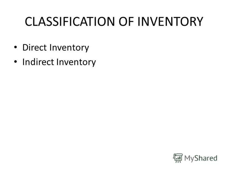 CLASSIFICATION OF INVENTORY Direct Inventory Indirect Inventory