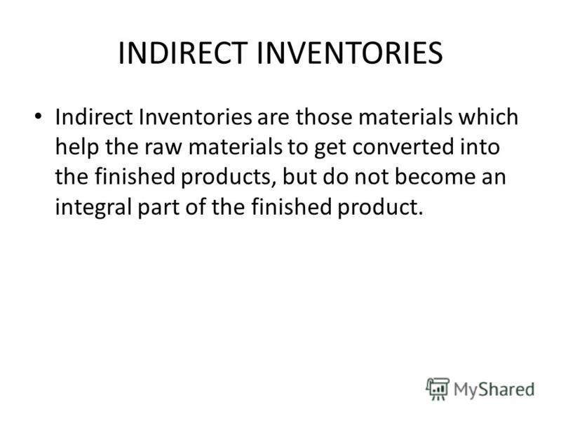 INDIRECT INVENTORIES Indirect Inventories are those materials which help the raw materials to get converted into the finished products, but do not become an integral part of the finished product.