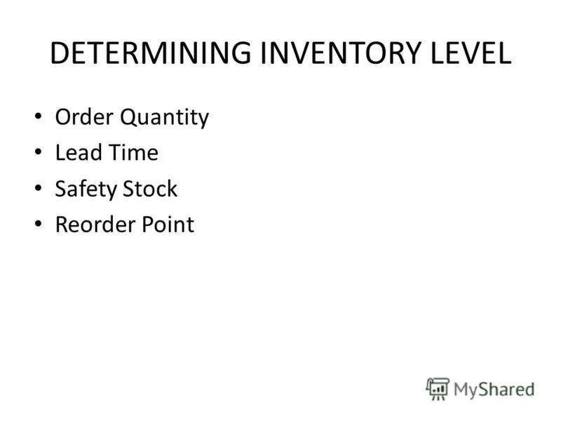 DETERMINING INVENTORY LEVEL Order Quantity Lead Time Safety Stock Reorder Point