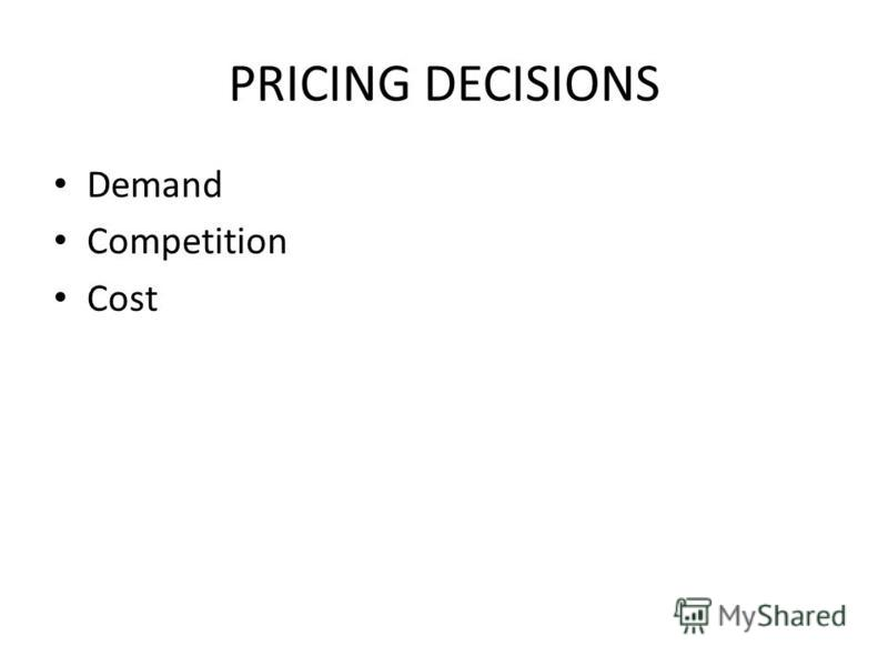 PRICING DECISIONS Demand Competition Cost