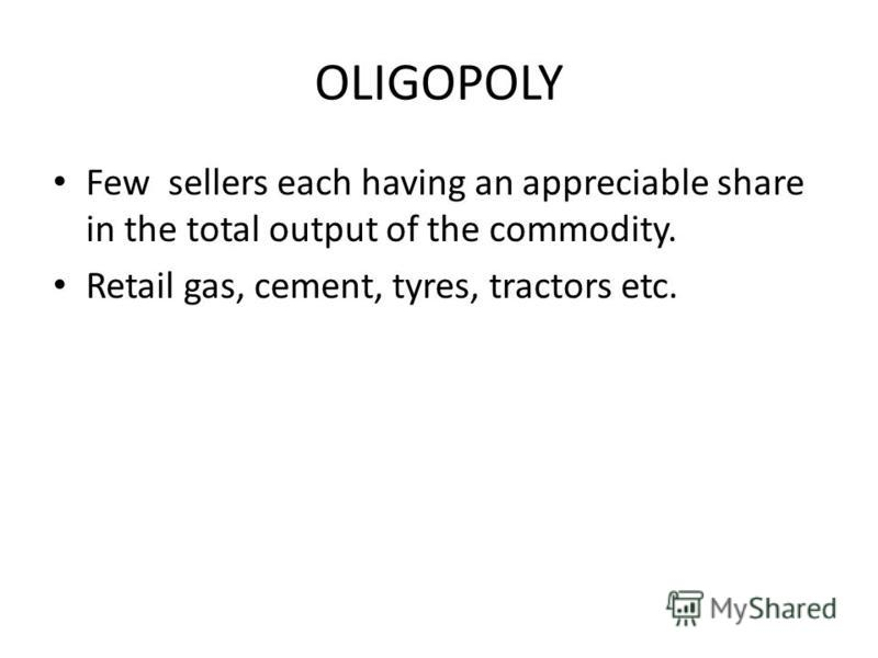 OLIGOPOLY Few sellers each having an appreciable share in the total output of the commodity. Retail gas, cement, tyres, tractors etc.